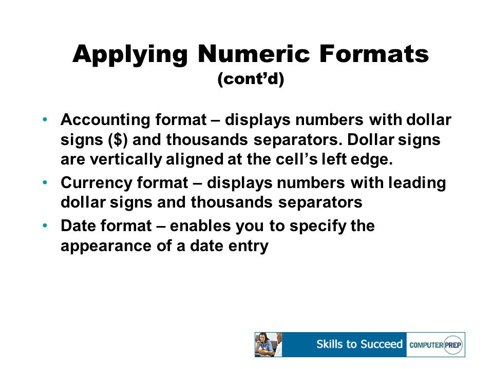 Applying Numeric Formats (cont'd) Accounting format – displays numbers with dollar signs ($) and thousands separators. Dollar signs are vertically ali