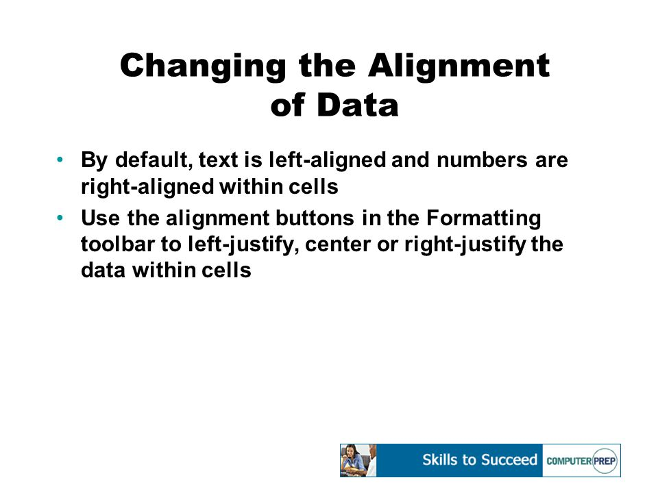 Changing the Alignment of Data By default, text is left-aligned and numbers are right-aligned within cells Use the alignment buttons in the Formatting toolbar to left-justify, center or right-justify the data within cells