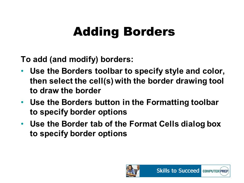 Adding Borders To add (and modify) borders: Use the Borders toolbar to specify style and color, then select the cell(s) with the border drawing tool to draw the border Use the Borders button in the Formatting toolbar to specify border options Use the Border tab of the Format Cells dialog box to specify border options