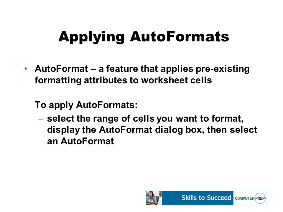 Applying AutoFormats AutoFormat – a feature that applies pre-existing formatting attributes to worksheet cells To apply AutoFormats: –select the range