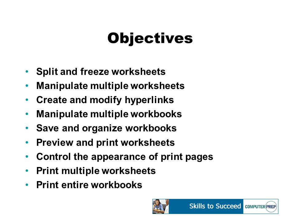 Objectives Split and freeze worksheets Manipulate multiple worksheets Create and modify hyperlinks Manipulate multiple workbooks Save and organize workbooks Preview and print worksheets Control the appearance of print pages Print multiple worksheets Print entire workbooks