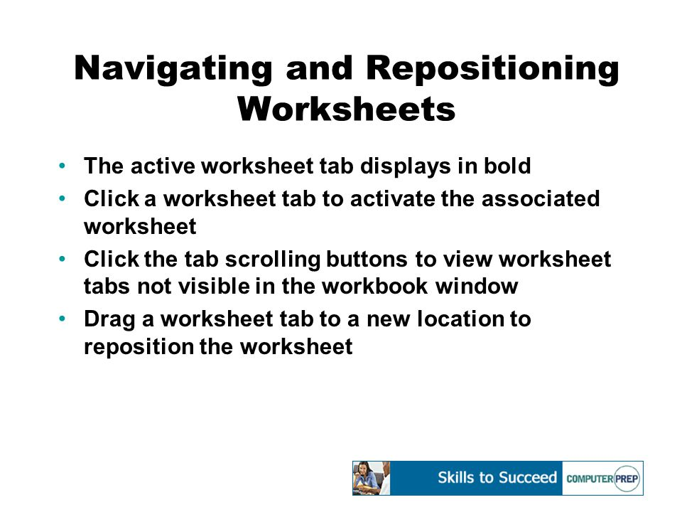 Navigating and Repositioning Worksheets The active worksheet tab displays in bold Click a worksheet tab to activate the associated worksheet Click the tab scrolling buttons to view worksheet tabs not visible in the workbook window Drag a worksheet tab to a new location to reposition the worksheet