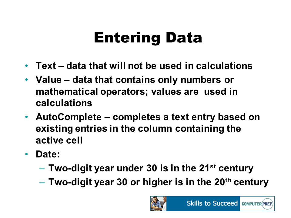 Entering Data Text – data that will not be used in calculations Value – data that contains only numbers or mathematical operators; values are used in