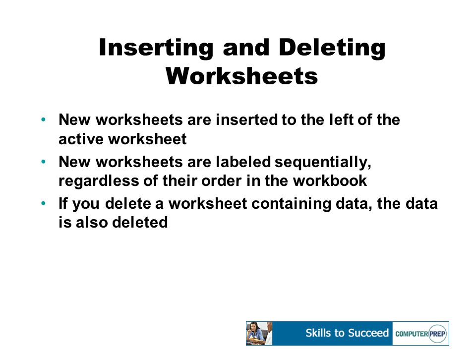 Inserting and Deleting Worksheets New worksheets are inserted to the left of the active worksheet New worksheets are labeled sequentially, regardless of their order in the workbook If you delete a worksheet containing data, the data is also deleted