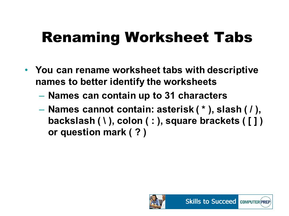 Renaming Worksheet Tabs You can rename worksheet tabs with descriptive names to better identify the worksheets –Names can contain up to 31 characters –Names cannot contain: asterisk ( * ), slash ( / ), backslash ( \ ), colon ( : ), square brackets ( [ ] ) or question mark ( .