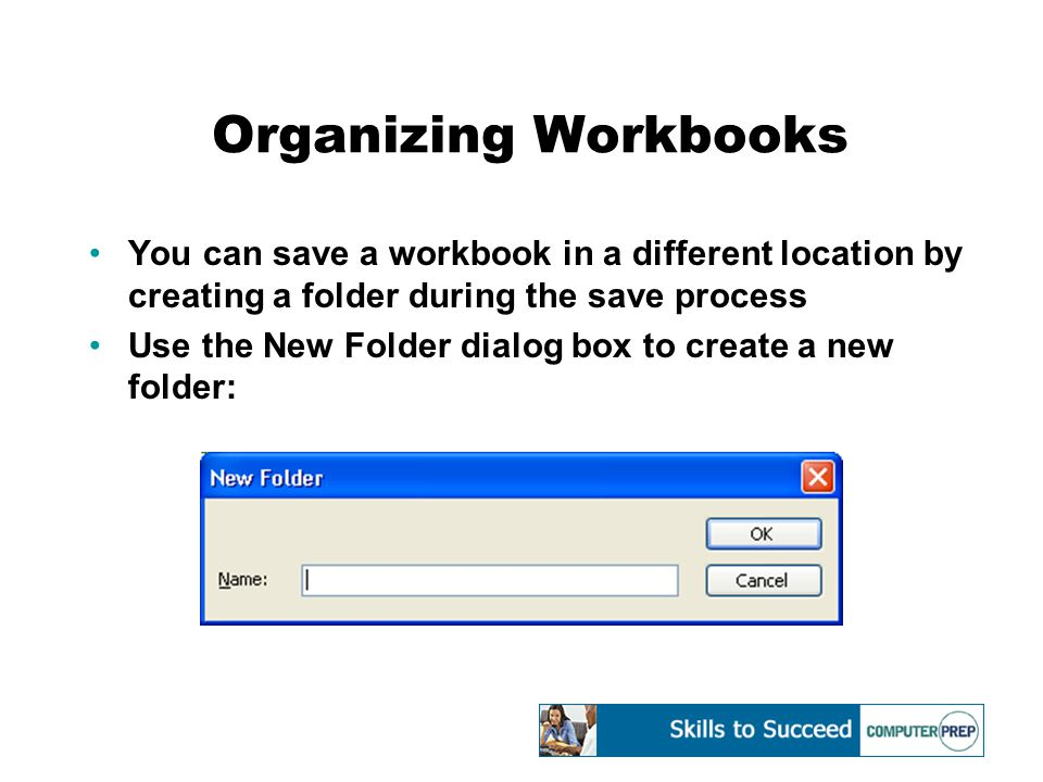 Organizing Workbooks You can save a workbook in a different location by creating a folder during the save process Use the New Folder dialog box to cre