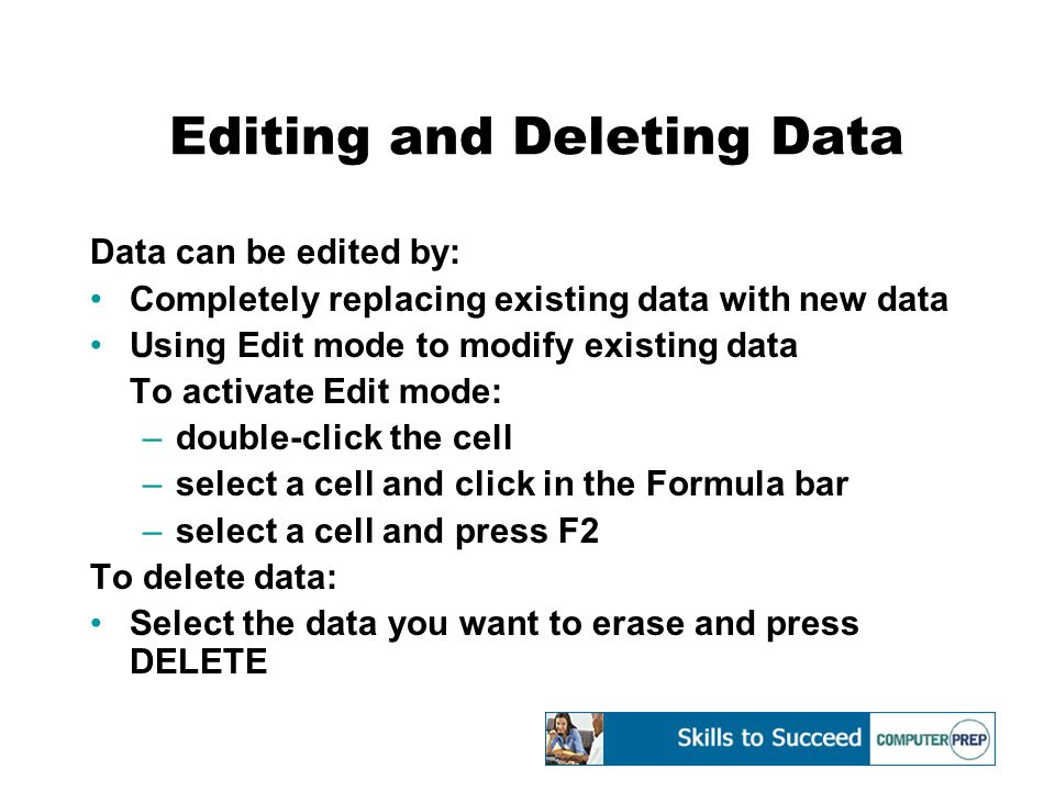 Editing and Deleting Data Data can be edited by: Completely replacing existing data with new data Using Edit mode to modify existing data To activate Edit mode: –double-click the cell –select a cell and click in the Formula bar –select a cell and press F2 To delete data: Select the data you want to erase and press DELETE