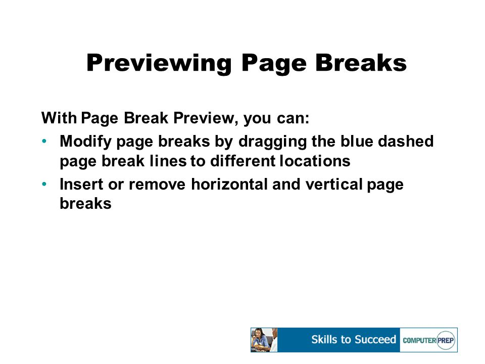 Previewing Page Breaks With Page Break Preview, you can: Modify page breaks by dragging the blue dashed page break lines to different locations Insert or remove horizontal and vertical page breaks