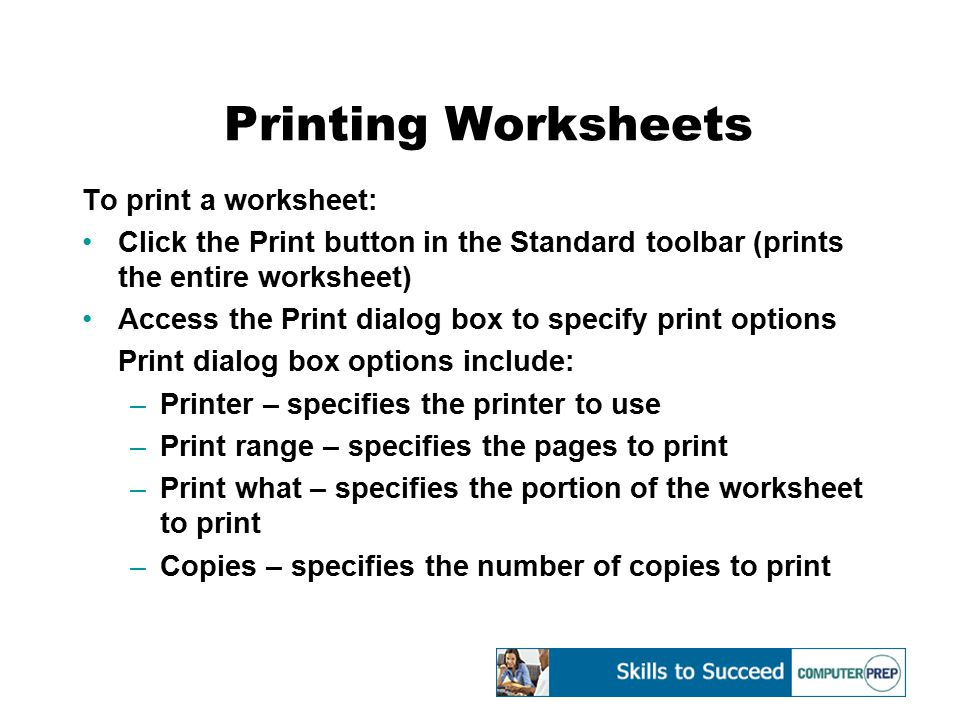 Printing Worksheets To print a worksheet: Click the Print button in the Standard toolbar (prints the entire worksheet) Access the Print dialog box to specify print options Print dialog box options include: –Printer – specifies the printer to use –Print range – specifies the pages to print –Print what – specifies the portion of the worksheet to print –Copies – specifies the number of copies to print