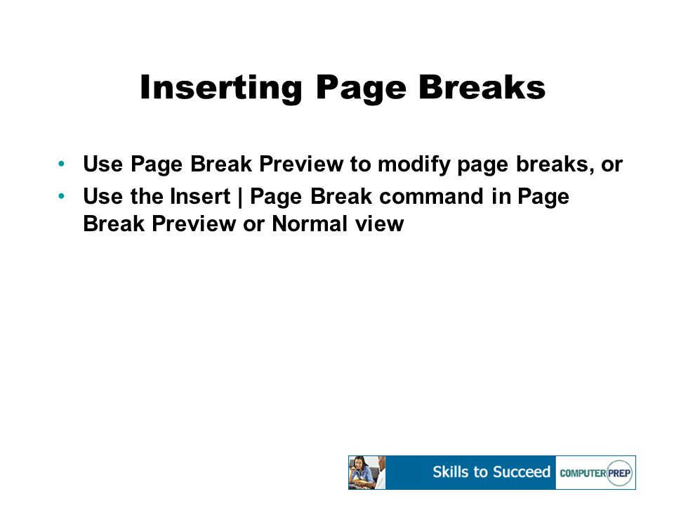 Inserting Page Breaks Use Page Break Preview to modify page breaks, or Use the Insert | Page Break command in Page Break Preview or Normal view