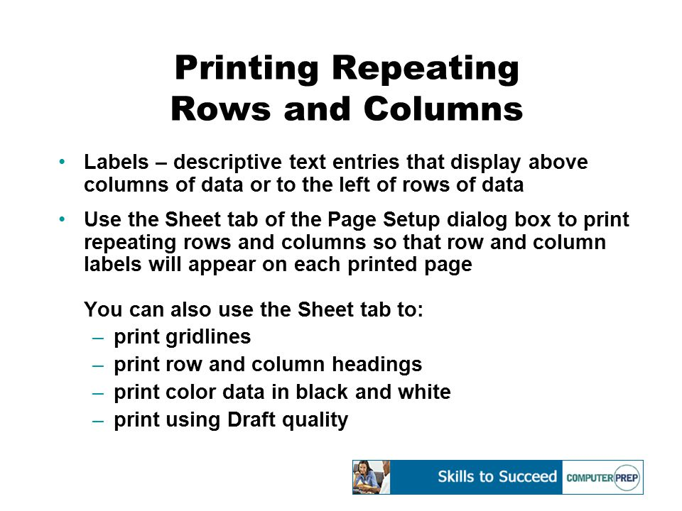 Printing Repeating Rows and Columns Labels – descriptive text entries that display above columns of data or to the left of rows of data Use the Sheet tab of the Page Setup dialog box to print repeating rows and columns so that row and column labels will appear on each printed page You can also use the Sheet tab to: –print gridlines –print row and column headings –print color data in black and white –print using Draft quality