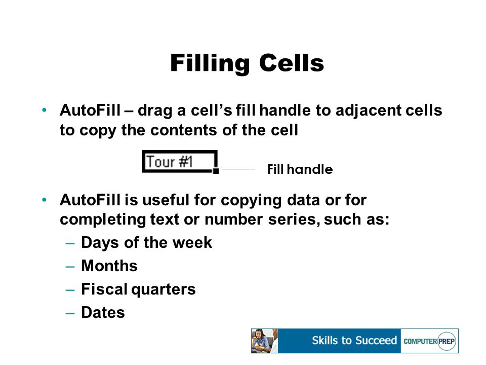 Filling Cells AutoFill – drag a cell's fill handle to adjacent cells to copy the contents of the cell AutoFill is useful for copying data or for compl