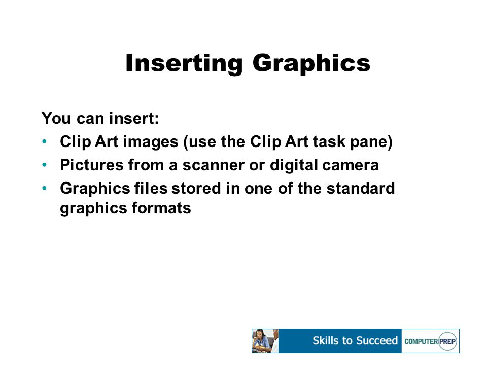 Inserting Graphics You can insert: Clip Art images (use the Clip Art task pane) Pictures from a scanner or digital camera Graphics files stored in one of the standard graphics formats