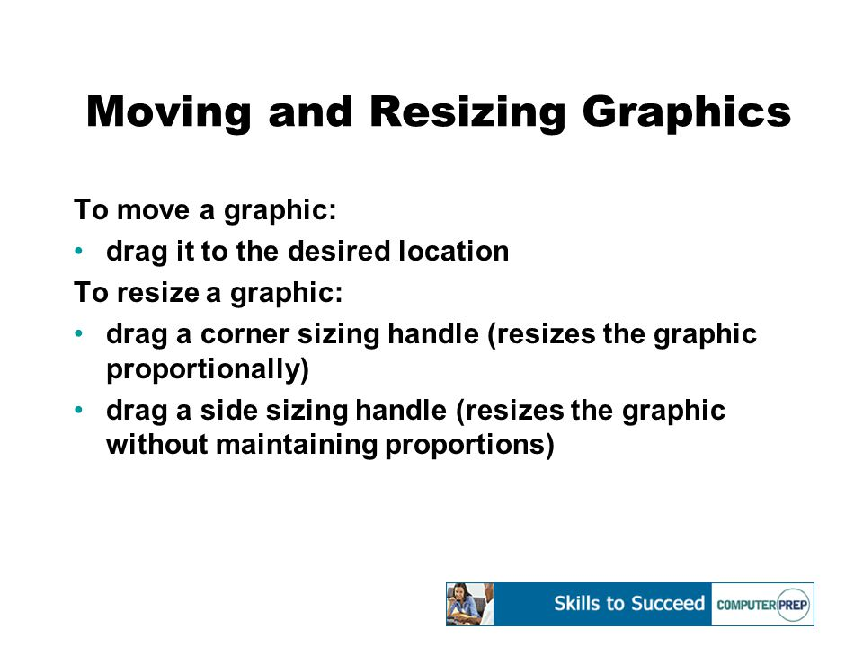 Moving and Resizing Graphics To move a graphic: drag it to the desired location To resize a graphic: drag a corner sizing handle (resizes the graphic