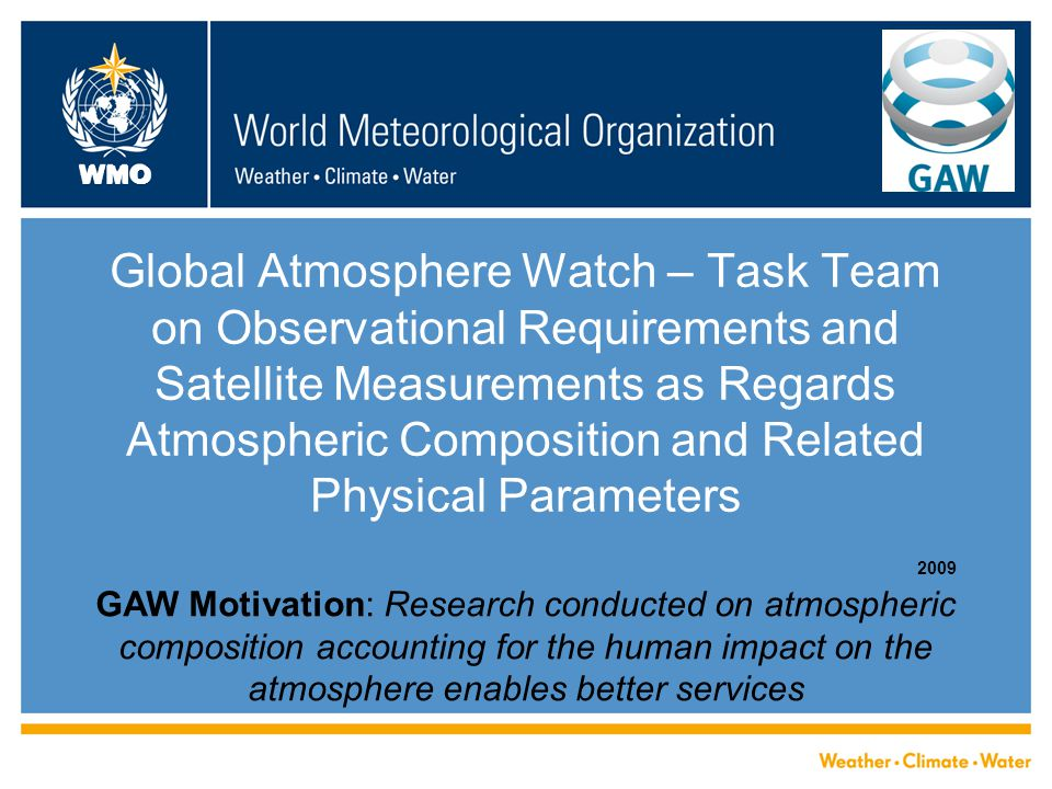 WMO Global Atmosphere Watch – Task Team on Observational Requirements and Satellite Measurements as Regards Atmospheric Composition and Related Physical Parameters 2009 GAW Motivation: Research conducted on atmospheric composition accounting for the human impact on the atmosphere enables better services