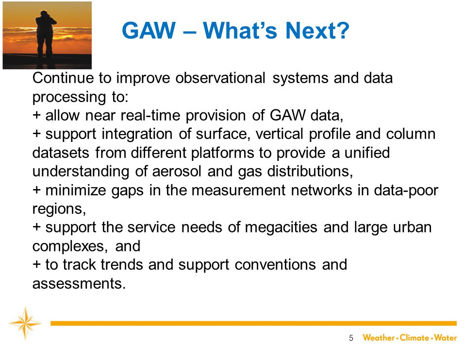 5 GAW – What's Next? Continue to improve observational systems and data processing to: + allow near real-time provision of GAW data, + support integra