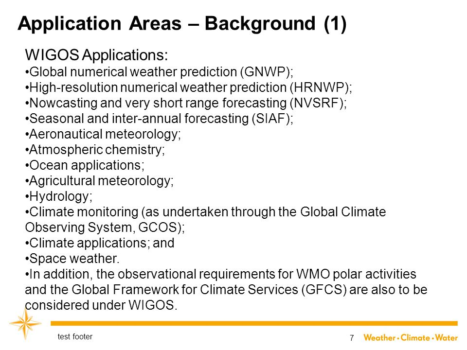 Application Areas – Background (1) test footer 7 WIGOS Applications: Global numerical weather prediction (GNWP); High-resolution numerical weather prediction (HRNWP); Nowcasting and very short range forecasting (NVSRF); Seasonal and inter-annual forecasting (SIAF); Aeronautical meteorology; Atmospheric chemistry; Ocean applications; Agricultural meteorology; Hydrology; Climate monitoring (as undertaken through the Global Climate Observing System, GCOS); Climate applications; and Space weather.
