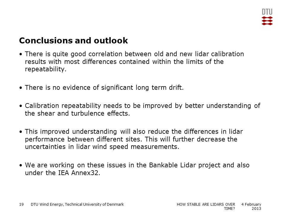 DTU Wind Energy, Technical University of Denmark Add Presentation Title in Footer via Insert ; Header & Footer Conclusions and outlook There is quite good correlation between old and new lidar calibration results with most differences contained within the limits of the repeatability.