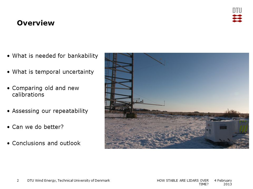 DTU Wind Energy, Technical University of Denmark Add Presentation Title in Footer via Insert ; Header & Footer Overview What is needed for bankability What is temporal uncertainty Comparing old and new calibrations Assessing our repeatability Can we do better.