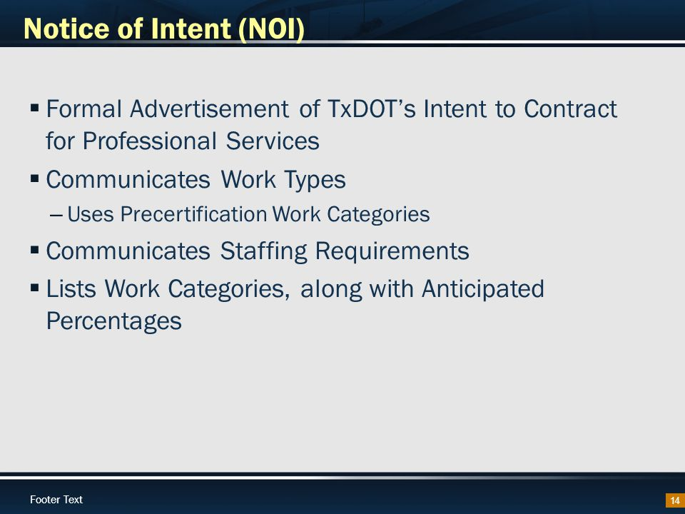 Footer Text Notice of Intent (NOI) 14  Formal Advertisement of TxDOT's Intent to Contract for Professional Services  Communicates Work Types – Uses Precertification Work Categories  Communicates Staffing Requirements  Lists Work Categories, along with Anticipated Percentages