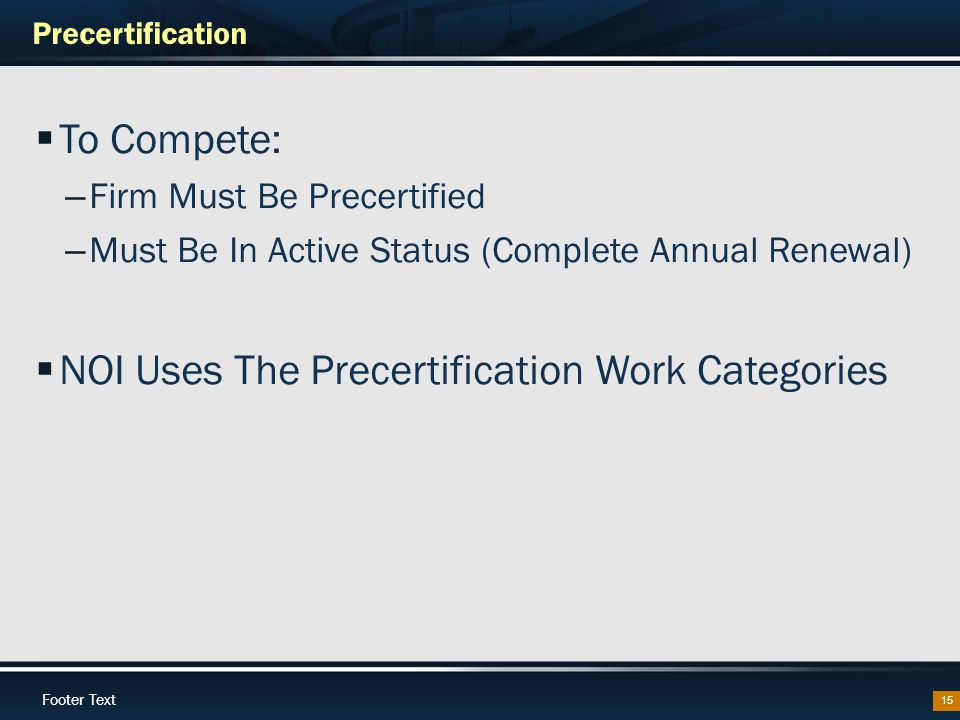 Footer Text Precertification 15  To Compete: – Firm Must Be Precertified – Must Be In Active Status (Complete Annual Renewal)  NOI Uses The Precertification Work Categories