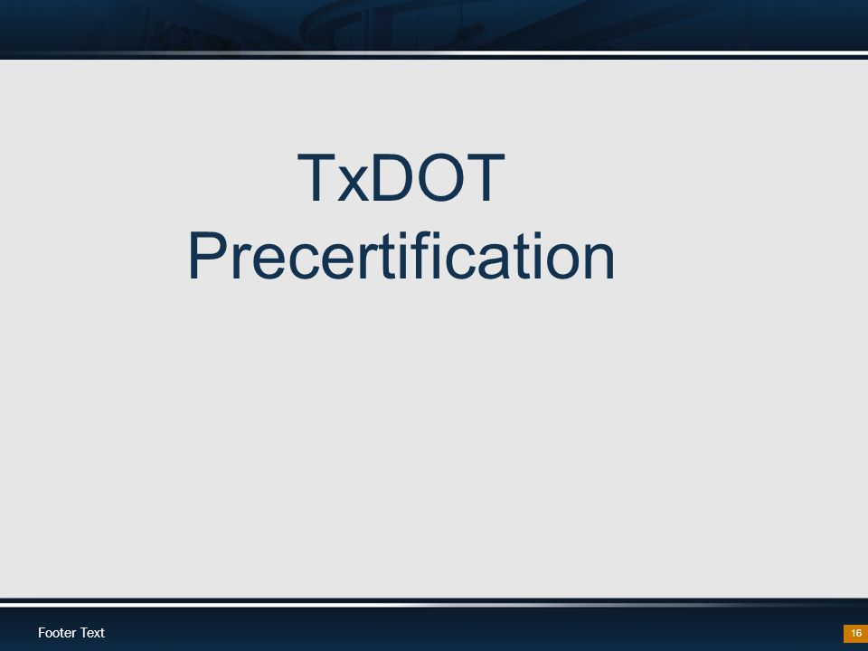 Footer Text 16 TxDOT Precertification