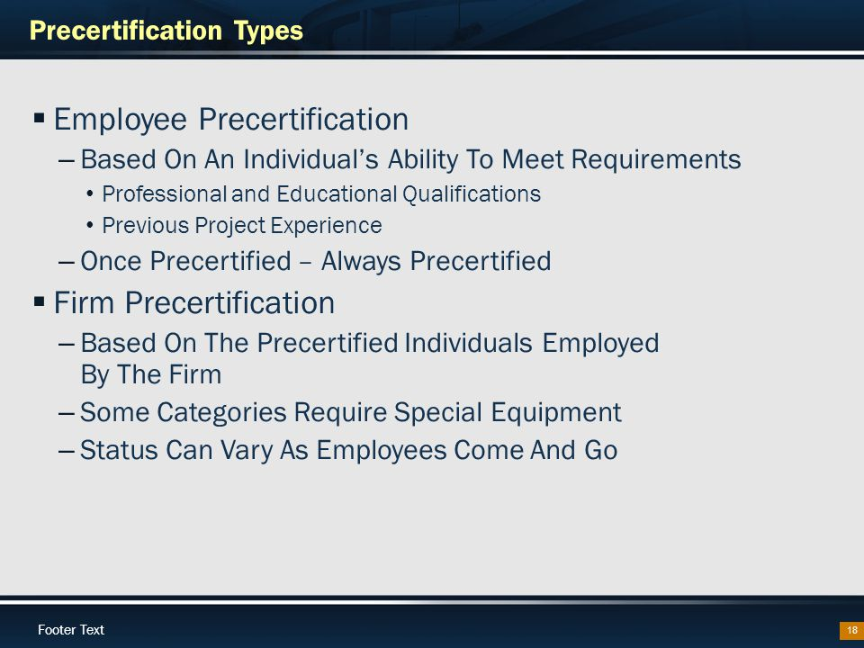 Footer Text Precertification Types 18  Employee Precertification – Based On An Individual's Ability To Meet Requirements Professional and Educational Qualifications Previous Project Experience – Once Precertified – Always Precertified  Firm Precertification – Based On The Precertified Individuals Employed By The Firm – Some Categories Require Special Equipment – Status Can Vary As Employees Come And Go