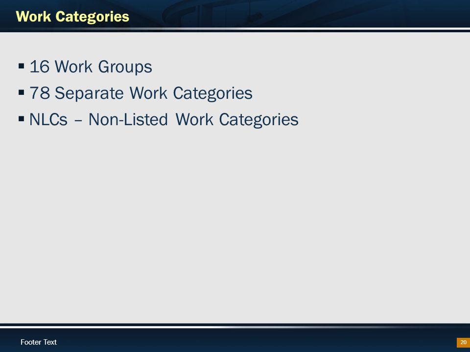 Footer Text Work Categories 20  16 Work Groups  78 Separate Work Categories  NLCs – Non-Listed Work Categories