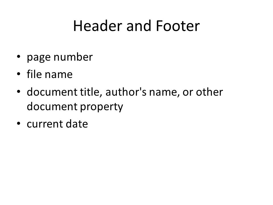 Header and Footer page number file name document title, author s name, or other document property current date