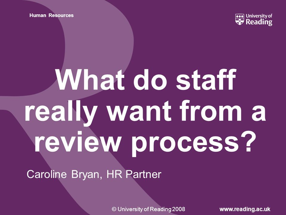 Insert footer on Slide Master© University of Reading 2008www.reading.ac.uk Human Resources What do staff really want from a review process.