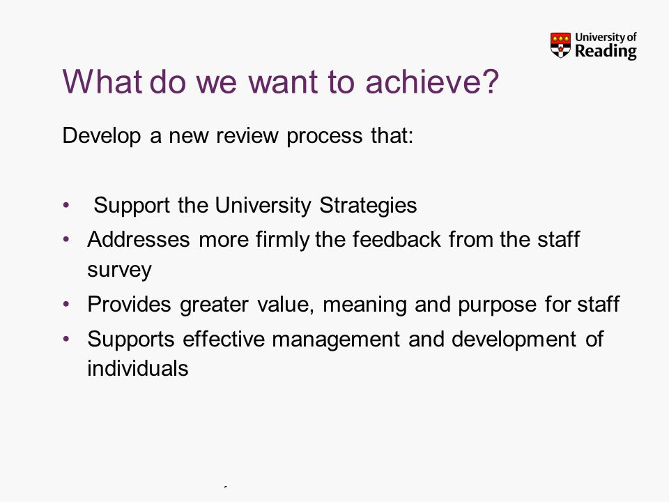 Insert footer on Slide Master What do we want to achieve? Develop a new review process that: Support the University Strategies Addresses more firmly t