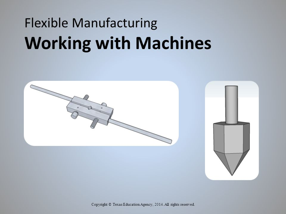Flexible Manufacturing Working with Machines Copyright © Texas Education Agency, 2014.