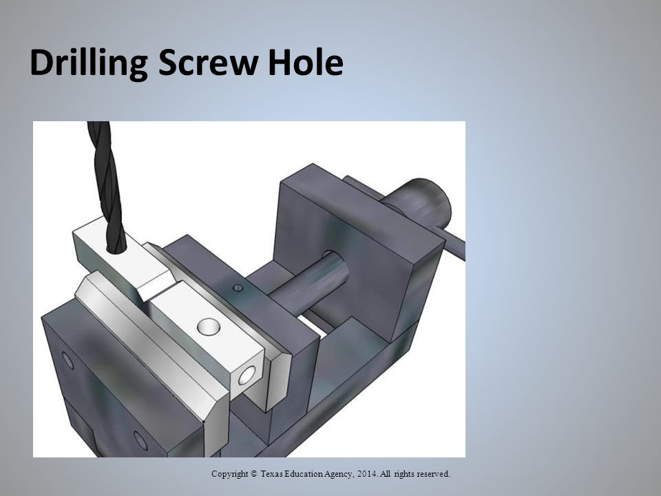 Drilling Screw Hole Copyright © Texas Education Agency, 2014. All rights reserved.