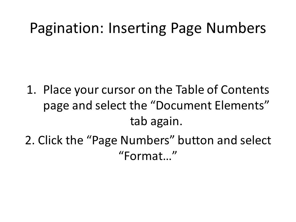 Pagination: Inserting Page Numbers 1.Place your cursor on the Table of Contents page and select the Document Elements tab again.