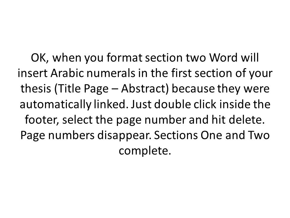OK, when you format section two Word will insert Arabic numerals in the first section of your thesis (Title Page – Abstract) because they were automat