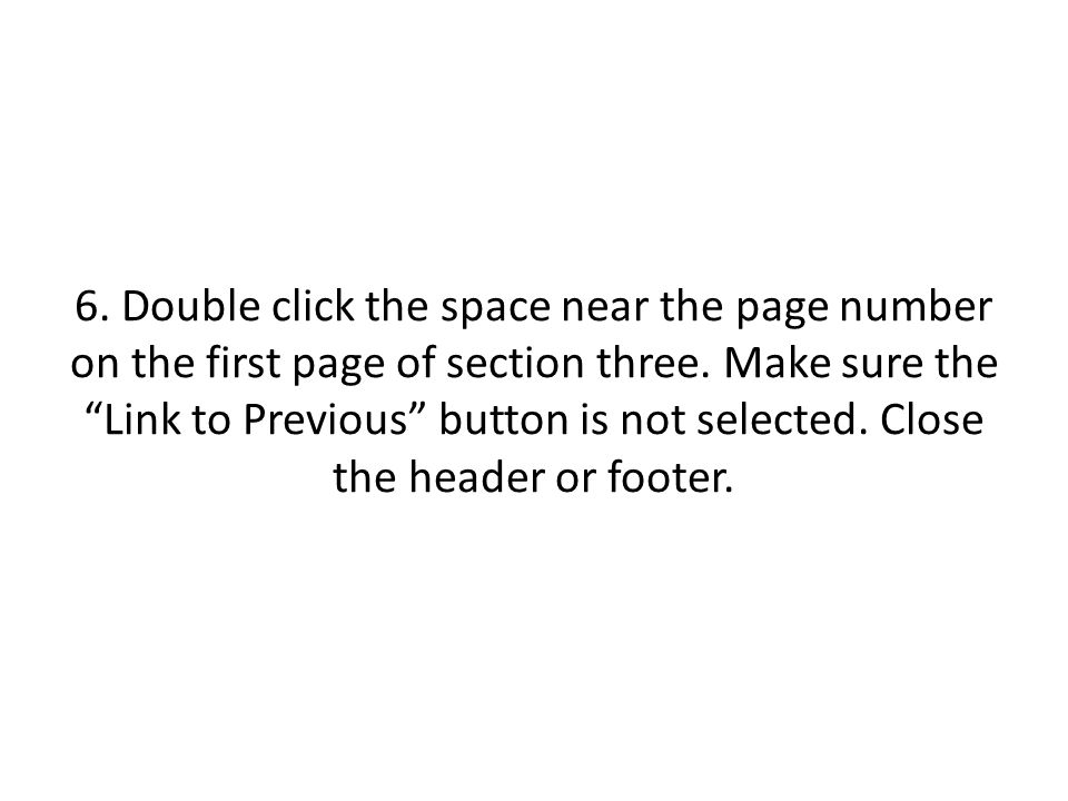 "6. Double click the space near the page number on the first page of section three. Make sure the ""Link to Previous"" button is not selected. Close the"