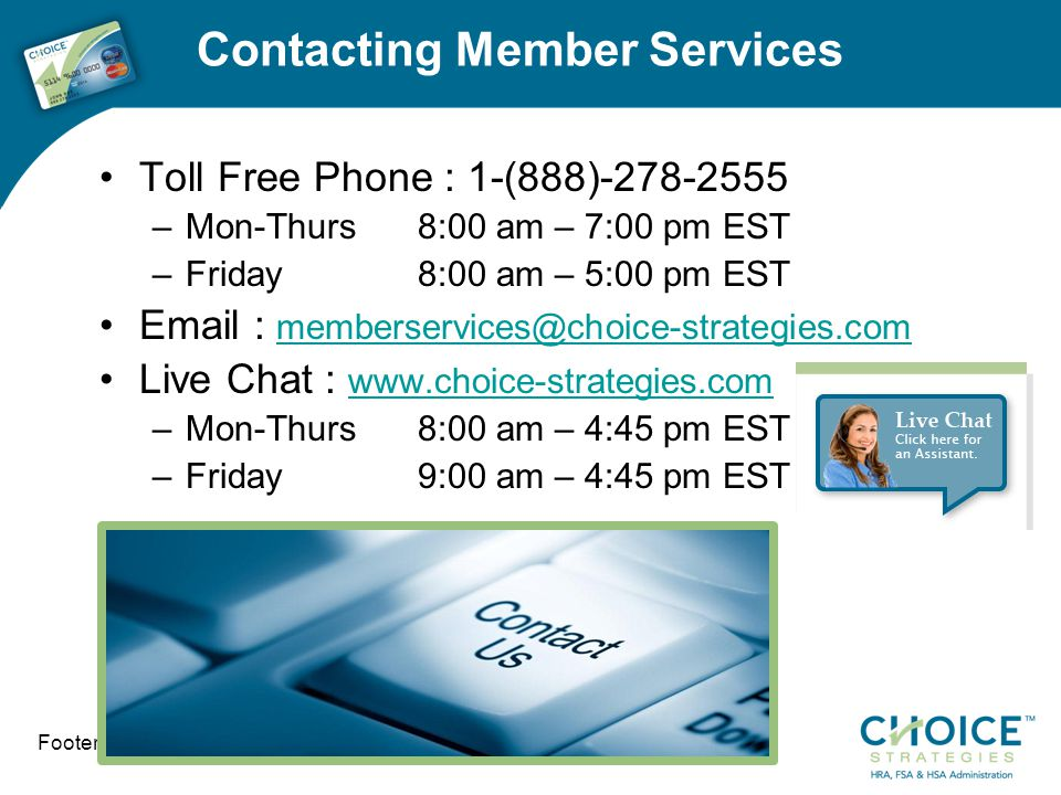 Contacting Member Services Toll Free Phone : 1-(888)-278-2555 –Mon-Thurs 8:00 am – 7:00 pm EST –Friday8:00 am – 5:00 pm EST Email : memberservices@choice-strategies.com memberservices@choice-strategies.com Live Chat : www.choice-strategies.com www.choice-strategies.com –Mon-Thurs 8:00 am – 4:45 pm EST –Friday9:00 am – 4:45 pm EST Footer info here 11