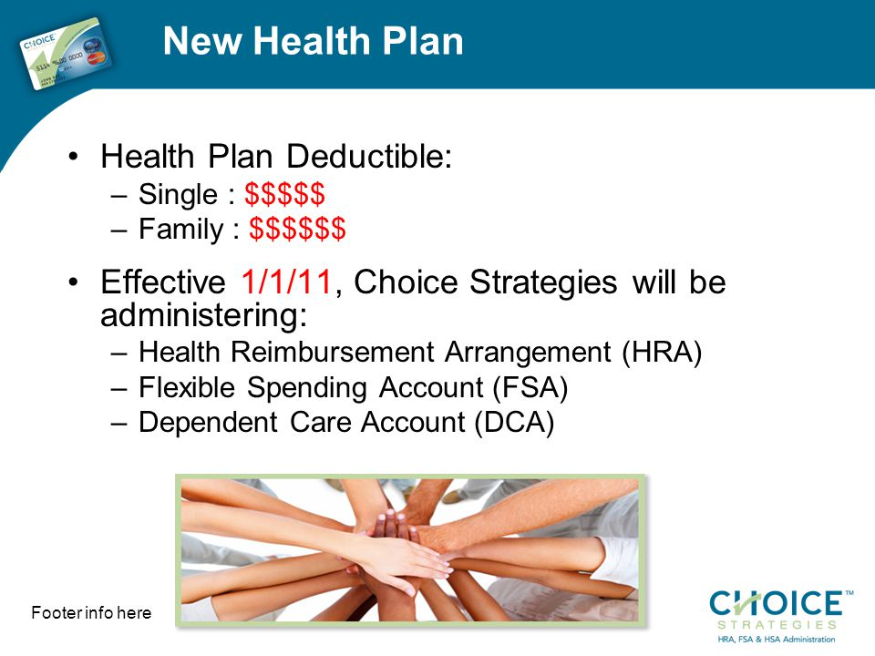 3 New Health Plan Health Plan Deductible: –Single : $$$$$ –Family : $$$$$$ Effective 1/1/11, Choice Strategies will be administering: –Health Reimburs