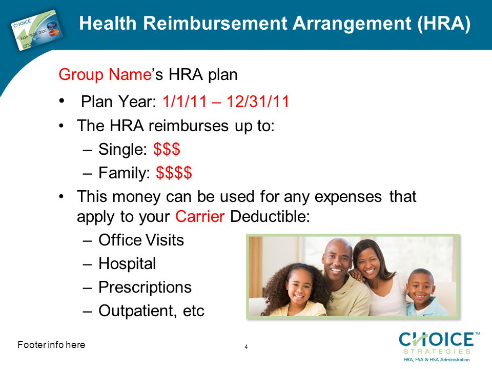 Health Reimbursement Arrangement (HRA) Group Name's HRA plan Plan Year: 1/1/11 – 12/31/11 The HRA reimburses up to: –Single: $$$ –Family: $$$$ This money can be used for any expenses that apply to your Carrier Deductible: –Office Visits –Hospital –Prescriptions –Outpatient, etc Footer info here 4