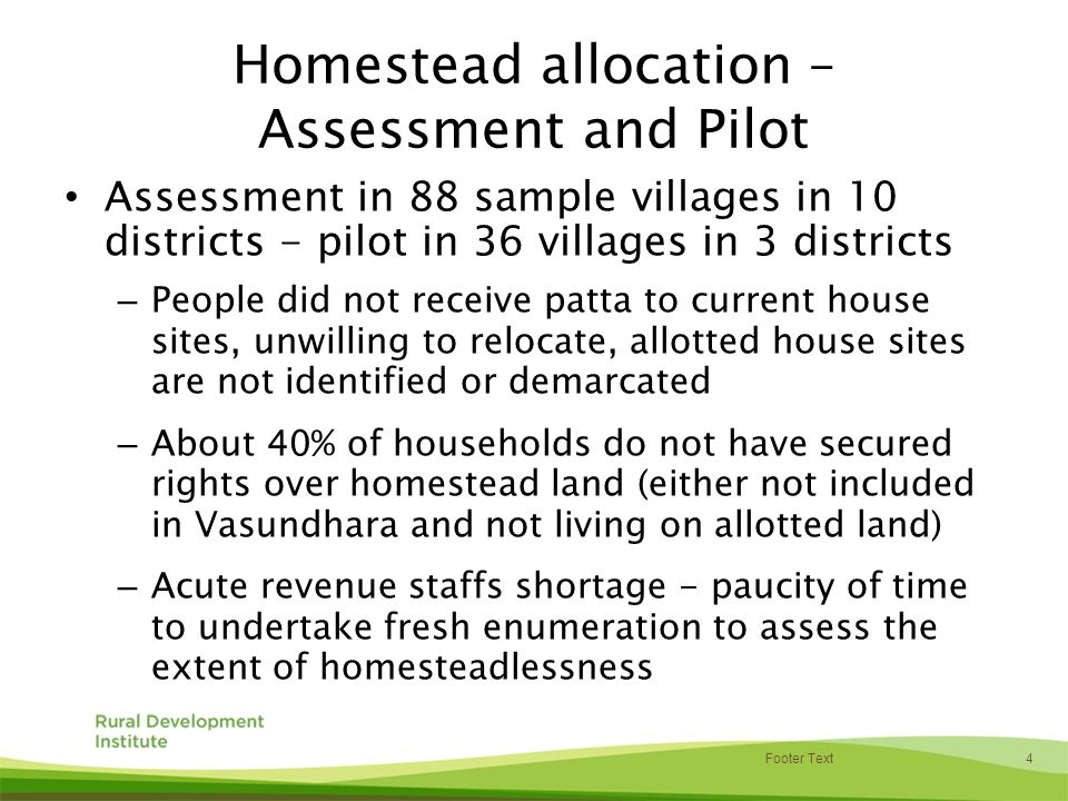 4 Footer Text Homestead allocation – Assessment and Pilot Assessment in 88 sample villages in 10 districts - pilot in 36 villages in 3 districts – People did not receive patta to current house sites, unwilling to relocate, allotted house sites are not identified or demarcated – About 40% of households do not have secured rights over homestead land (either not included in Vasundhara and not living on allotted land) – Acute revenue staffs shortage - paucity of time to undertake fresh enumeration to assess the extent of homesteadlessness