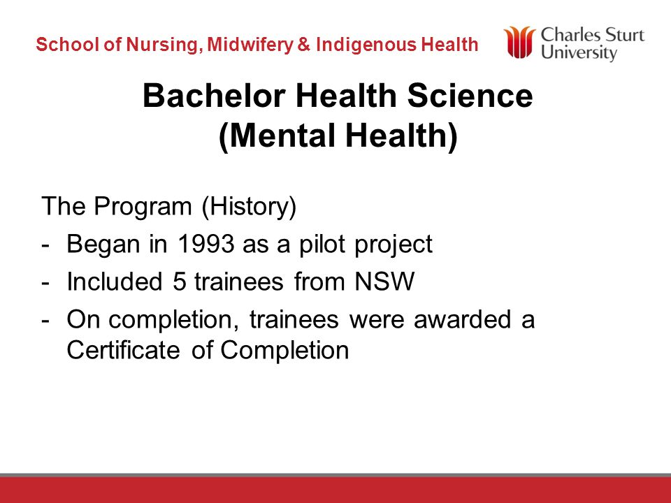 DO NOT PLACE ANY TEXT OR GRAPHICS ABOVE THE GUIDELINE SHOWN DO NOT PLACE ANY TEXT OR GRAPHICS BELOW THE GUIDELINE SHOWN TO EDIT GRAPHICS IN THE MASTER SELECT: VIEW > SLIDE MASTER TO APPLY PAGE STYLES RIGHT CLICK YOUR PAGE >LAYOUT School of Nursing, Midwifery & Indigenous Health TO EDIT THE FOOTER IN THE MASTER SELECT: VIEW > SLIDE MASTER Bachelor Health Science (Mental Health) The Program (Today) -We currently have approximately 65 students across all 3 years from all states except Tasmania and South Australia.