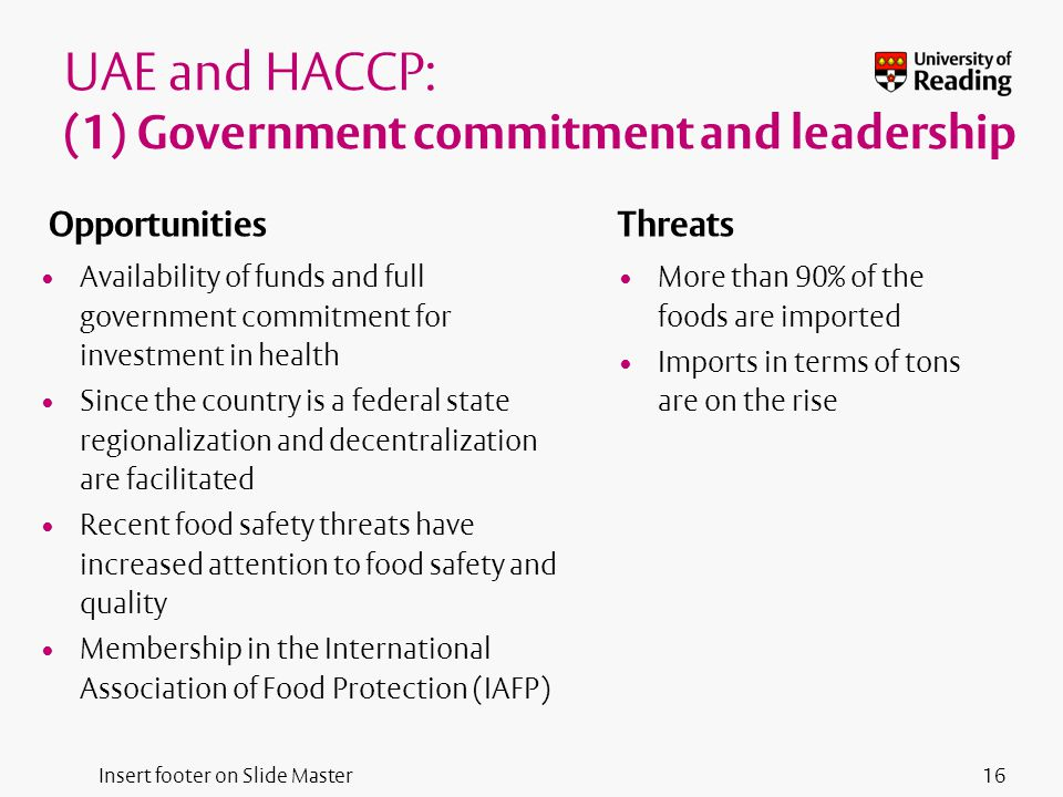 Insert footer on Slide Master UAE and HACCP: (1) Government commitment and leadership Opportunities Availability of funds and full government commitment for investment in health Since the country is a federal state regionalization and decentralization are facilitated Recent food safety threats have increased attention to food safety and quality Membership in the International Association of Food Protection (IAFP) Threats More than 90% of the foods are imported Imports in terms of tons are on the rise 16