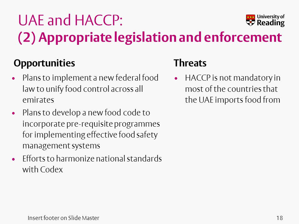 Insert footer on Slide Master UAE and HACCP: (2) Appropriate legislation and enforcement Opportunities Plans to implement a new federal food law to unify food control across all emirates Plans to develop a new food code to incorporate pre-requisite programmes for implementing effective food safety management systems Efforts to harmonize national standards with Codex Threats HACCP is not mandatory in most of the countries that the UAE imports food from 18