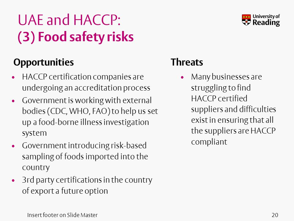 Insert footer on Slide Master UAE and HACCP: (3) Food safety risks Opportunities HACCP certification companies are undergoing an accreditation process Government is working with external bodies (CDC, WHO, FAO) to help us set up a food-borne illness investigation system Government introducing risk-based sampling of foods imported into the country 3rd party certifications in the country of export a future option Threats Many businesses are struggling to find HACCP certified suppliers and difficulties exist in ensuring that all the suppliers are HACCP compliant 20