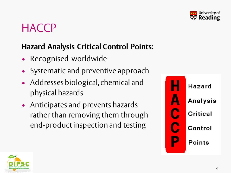 Insert footer on Slide Master Hazard Analysis Critical Control Points: Recognised worldwide Systematic and preventive approach Addresses biological, chemical and physical hazards Anticipates and prevents hazards rather than removing them through end-product inspection and testing 4 HACCP