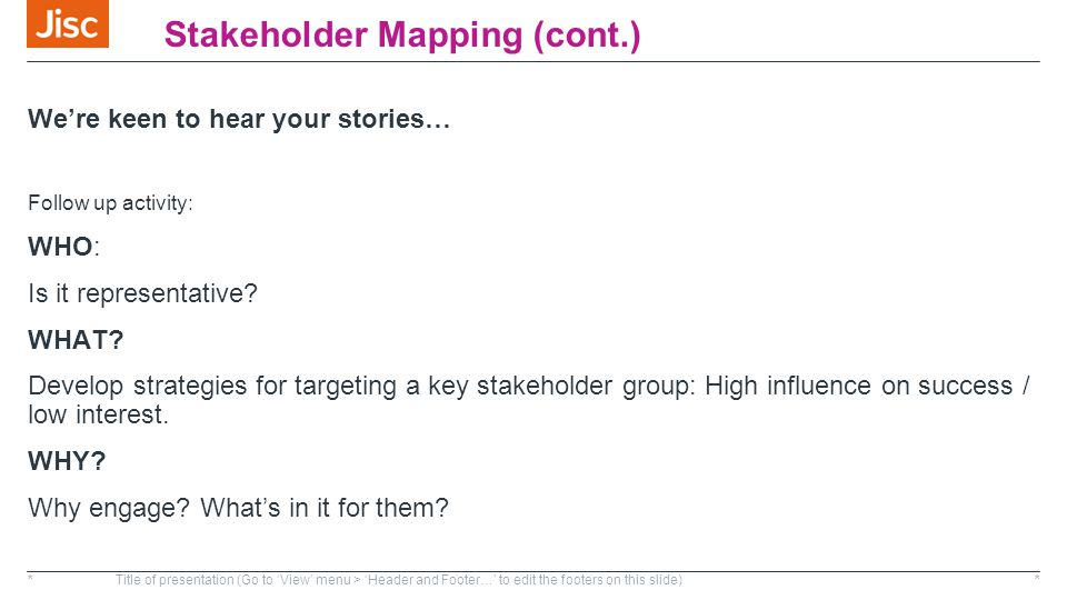 Stakeholder Mapping (cont.) We're keen to hear your stories… Follow up activity: WHO: Is it representative.