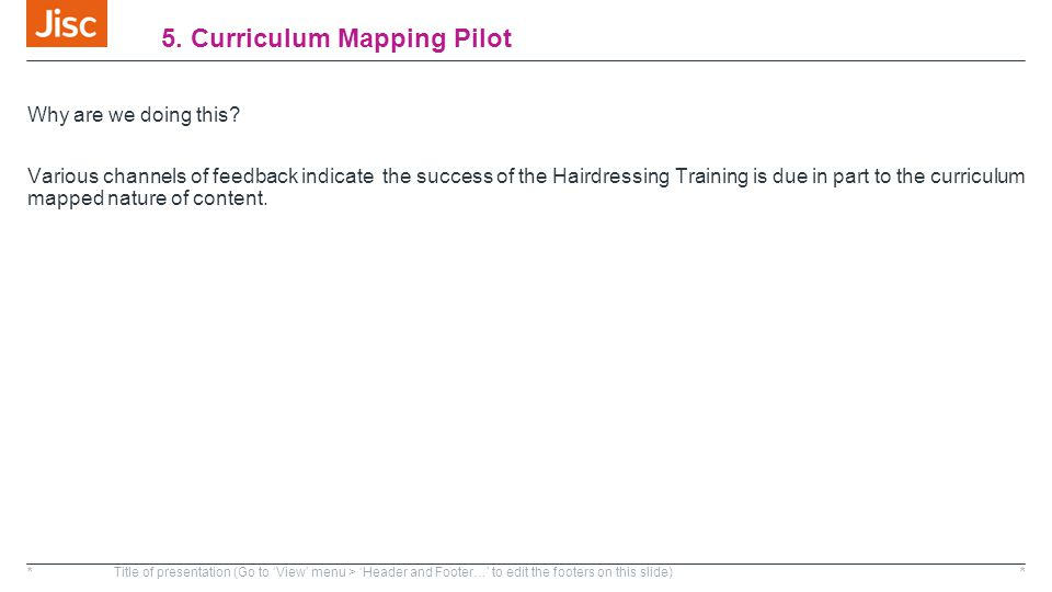 5. Curriculum Mapping Pilot Why are we doing this? Various channels of feedback indicate the success of the Hairdressing Training is due in part to th