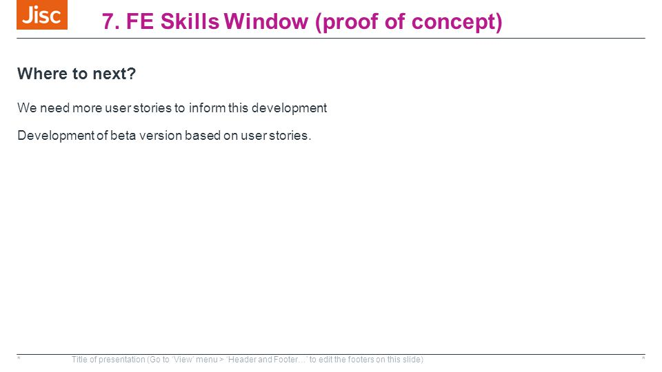 7. FE Skills Window (proof of concept) Where to next? We need more user stories to inform this development Development of beta version based on user s