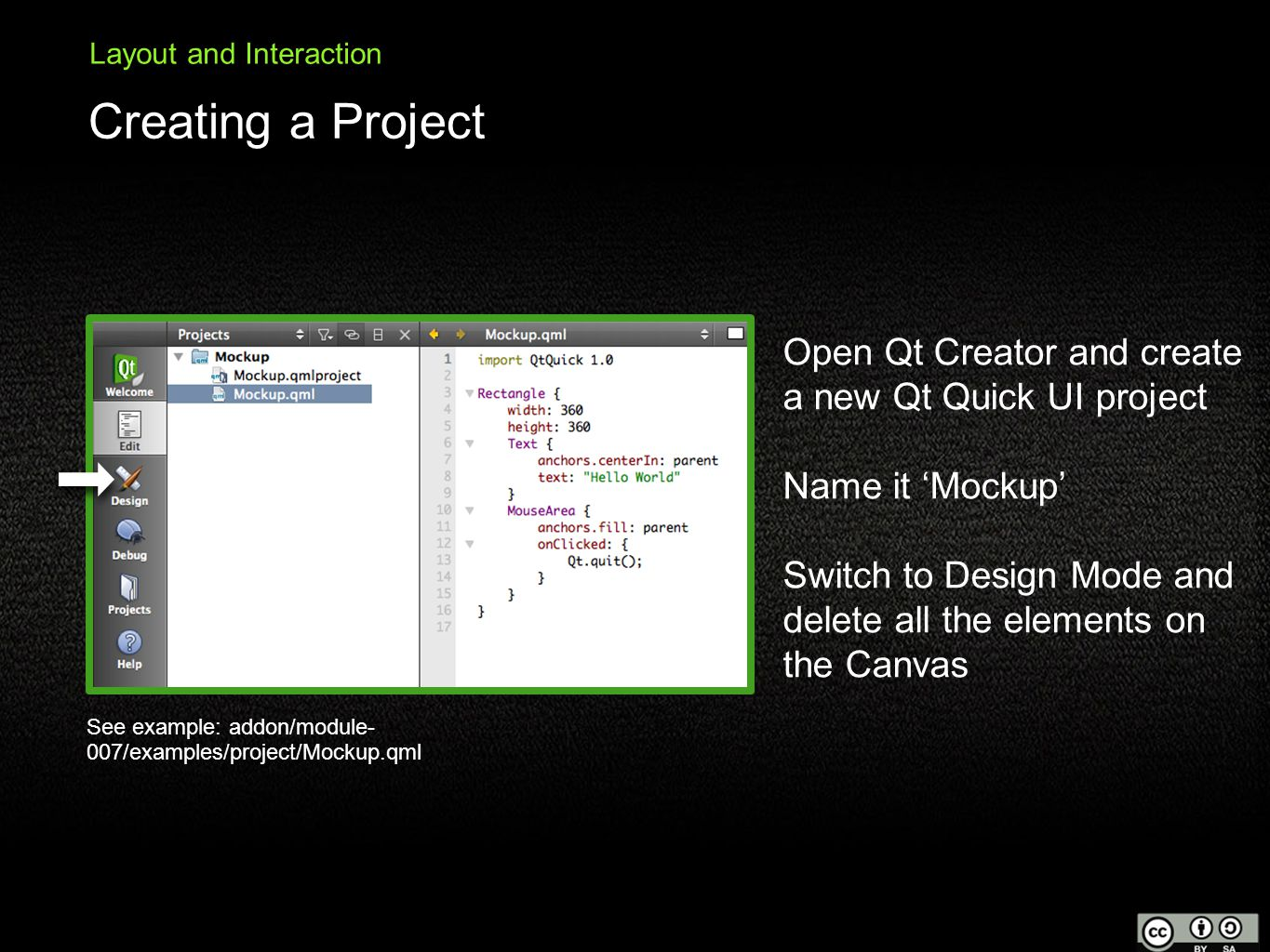 Creating a Project Layout and Interaction Open Qt Creator and create a new Qt Quick UI project Name it 'Mockup' Switch to Design Mode and delete all the elements on the Canvas See example: addon/module- 007/examples/project/Mockup.qml