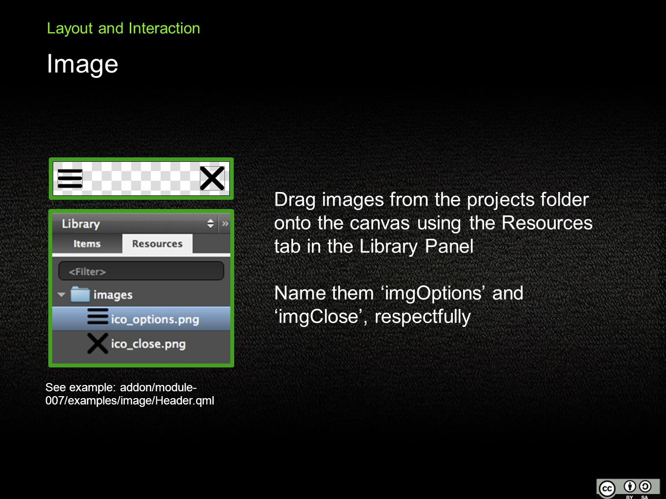 Image Layout and Interaction Drag images from the projects folder onto the canvas using the Resources tab in the Library Panel Name them 'imgOptions' and 'imgClose', respectfully See example: addon/module- 007/examples/image/Header.qml